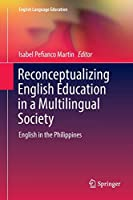Reconceptualizing English Education in a Multilingual Society: English in the Philippines (English Language Education)