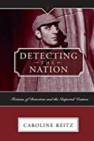 DETECTING THE NATION: FICTIONS OF DETECTION AND THE IMPERIAL VENTURE (VICTORIAN CRITICAL INTERVENTIONS)