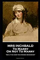Mrs Inchbald - To Marry Or Not To Marry: 'But if you knew the intended bridgegroom''