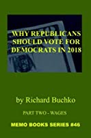Why Republicans Should Vote For Democrats in 2018: Part Two - Wages: The Memo Book series #46 - Evidence and Fact-Based Argument for Why Current GOP Supporters Should Change Their Vote [並行輸入品]