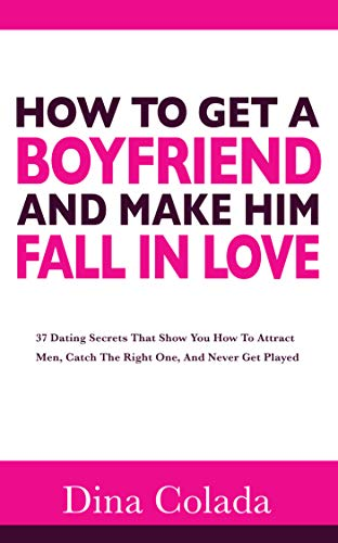 How To Get A Boyfriend And Make Him Fall In Love: 37 Dating Secrets That Show You How To Attract Men,  Catch The Right One, And Never Get Played (English Edition)