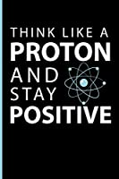 Think Like A Proton And Stay Positive: Science Journal Notebook