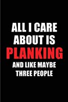 All I Care About is Planking and Like Maybe Three People: Blank Lined 6x9 Planking Passion and Hobby Journal/Notebooks for passionate people or as Gift for the ones who eat, sleep and live it forever.
