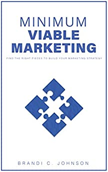 Minimum Viable Marketing: Find the Right Pieces to Build Your Marketing Strategy by [Johnson, Brandi C.]