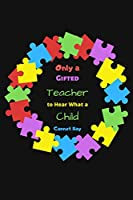 Only a Gifted Teacher to Hear What a Child Cannot Say: Autism Teacher Notebook Write in | Autism Awareness Gift Journal | Autism Quotes | teacher appreciation