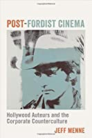 Post-Fordist Cinema: Hollywood Auteurs and the Corporate Counterculture (Film and Culture)
