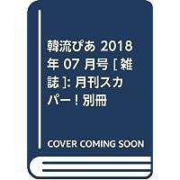 韓流ぴあ 2018年 07 月号 [雑誌]: 月刊スカパー! 別冊