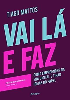 Vai lá e faz: Como empreender na era digital e tirar ideias do papel (Portuguese Edition) by [Mattos, Tiago]