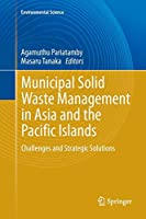Municipal Solid Waste Management in Asia and the Pacific Islands: Challenges and Strategic Solutions (Environmental Science and Engineering)