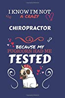 I Know I'm Not A Crazy Chiropractor Because My Pugicorn Had Me Tested: Perfect Gag Gift For A Chiropractor Who 100% Isn't Crazy! | Blank Lined Notebook Journal | 120 Pages 6 x 9 Format | Office | Work | Job | Humour and Banter | Birthday| Hen | Stag Do |