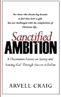 Sanctified Ambition: 6 Uncommon Lessons on Seeing and Sensing God Through Success or Failure