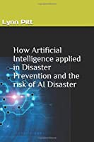 How Artificial Intelligence applies in Disaster Prevention and  the risk of AI Disaster