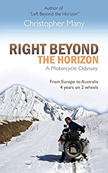 Right Beyond the Horizon – A Motorcycle Odyssey: From Europe to Australia – four years on two wheels by [Many, Christopher]