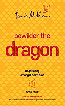 Bewilder the Dragon: Negotiating amongst confusion (The Dao of Negotiation: The Path between Eastern strategies and Western minds) by [McKeon, Leonie]