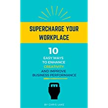 Supercharge Your Workplace: 10 Easy Ways To Enhance Creativity And Improve Business Performance