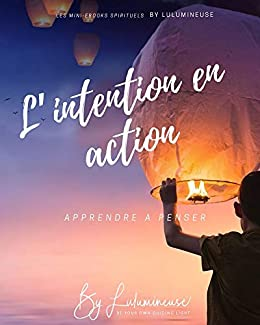 [BeLight, Lulumineuse]のL'intention en action: Apprendre à penser (Les mini-ebook spirituels by Lulumineuse t. 3) (French Edition)