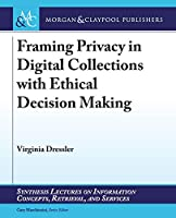 Framing Privacy in Digital Collections With Ethical Decision Making (Synthesis Lectures on Information Concepts, Retrieval, and Services)