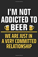 I'm not addicted to beer we are just in a very committed relationship: A Beer Tasting Journal, Logbook & Festival Diary and Notebook for Beer Lovers