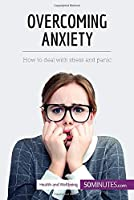 Overcoming Anxiety: How to deal with stress and panic