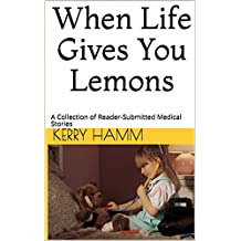 When Life Gives You Lemons: A Collection of Reader-Submitted Medical Stories