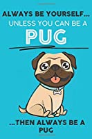 Always Be Yourself Unless You Can Be A Pug Then Always Be A Pug: Cute Dog Lover Journal / Notebook/ Diary Perfect Birthday Card Present or Christmas Gift Show Your Support For Mans Best Friend and The Greatest Pets In The World