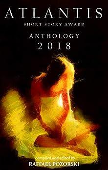 Atlantis Short Story Award Anthology 2018 by [Pozorski, Raffael]