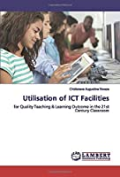 Utilisation of ICT Facilities: for Quality Teaching & Learning Outcome in the 21st Century Classroom