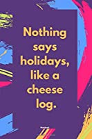 Nothing says holidays, like a cheese log.: Funny quote Journal notebook,6 x 9 inches  (Cute Notebooks, Journals, and Other Gifts)