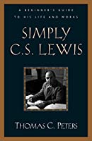 Simply C.S. Lewis: A Beginner's Guide to the Life and Works of C.S. Lewis