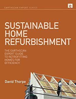 Sustainable Home Refurbishment: The Earthscan Expert Guide to Retrofitting Homes for Efficiency by [Thorpe, David]