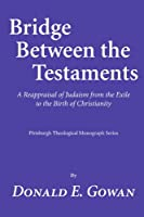 Bridge between the Testaments: A Reappraisal of Judaism from the Exile to the Birth of Christianity (Pittsburgh Theological Monograph Series)
