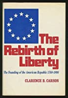 The Rebirth of Liberty: The Founding of the American Republic 1760-1800