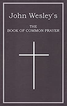[Wesley, John]のJohn Wesley's The Book of Common Prayer: The Digital Reprint of:  The Sunday Service of the Methodists in North America (English Edition)