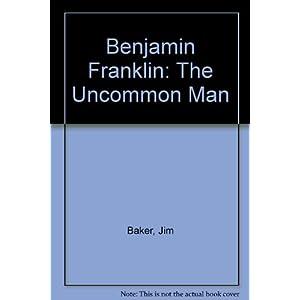 Benjamin Franklin: The Uncommon Man