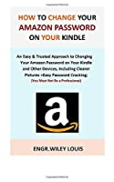 How to Change Your Amazon Password on Your Kindle: An Easy & Trusted Approach to Changing Your Amazon Password on Your Kindle and Other Devices, Including Clearer Pictures +Easy Password Cracking.