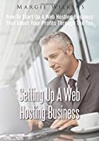 Setting Up A Web Hosting Business: How To Start Up A Web hosting Business That Shoot Your Profits Through The Top