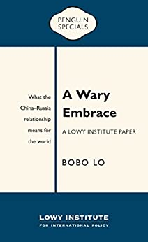 A Wary Embrace: A Lowy Institute Paper: Penguin Special: What the China-Russia relationship means for the world by [Lo, Bobo]