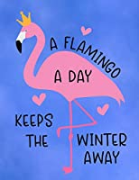A Flamingo A Day Keeps The Winter Away: Cute Flamingo with funny saying/quote. 120 College Lined with Margin 8.5 x 11 inch Composition/Exercise Notebook. 90 GSM Perfect Gift