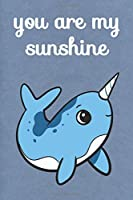You Are My Sunshine: Narwhal Cute Funny Self Motivational And Friendship Journal Notebook. Perfect For Birthday, Anniversary, Christmas, Graduation and Holiday Gifts for Girls, Women, Men and Boys