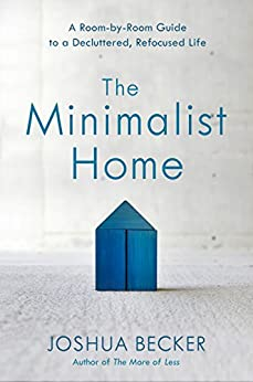The Minimalist Home: A Room-by-Room Guide to a Decluttered, Refocused Life by [Becker, Joshua]