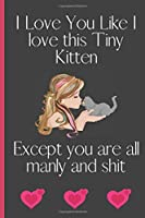 I Love You Like I love This Tiny Kitten Except You Are All Manly and Shit: Sexy Funny Romantic witty Valentine's Day, Birthday, Anniversary  Gift Lined notebook Journal for him her boyfriend Girlfriend