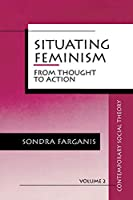 Situating Feminism: From Thought to Action (Contemporary Social Theory)