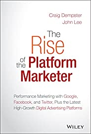 The Rise of the Platform Marketer: Performance Marketing with Google, Facebook, and Twitter, Plus the Latest H