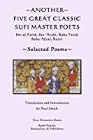 Another Five Great Classic Sufi Master Poets: Selected Poems: Ibn Al-farid, Ibn 'arabi, Baba Farid, Baba Afzal, Rumi.