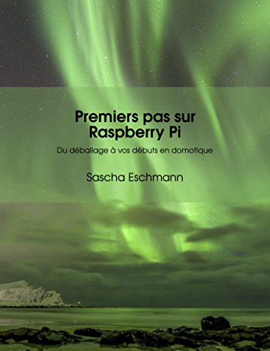 Premiers pas sur Raspberry Pi - Du déballage à vos débuts en domotique: Conseils et applications pour débutants (Raspberry Pi - IoT) (French Edition)