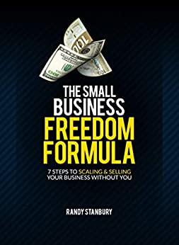 The Small Business Freedom Formula: 7 Steps to scaling & selling your business without you by [Stanbury, Randy]