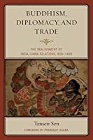 Buddhism, Diplomacy, and Trade: The Realignment of India-China Relations, 600-1400