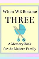 When We Become Three A Memory Book for the Modern Family: Pregnancy Journal for New Moms (Maternity Gifts for First Time Mother)