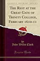 The Riot at the Great Gate of Trinity College, February 1610-11 (Classic Reprint)