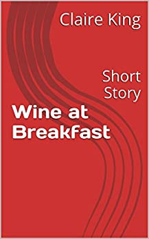 Wine at Breakfast: Short Story by [King, Claire]